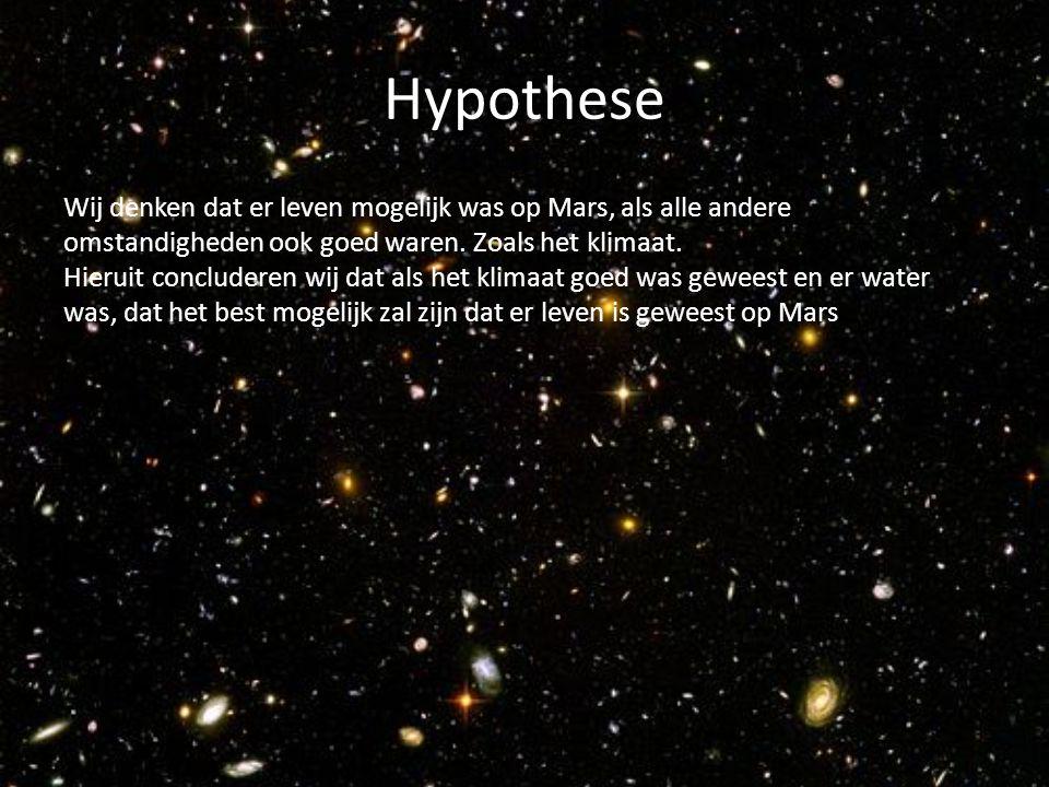 Hypothese Wij denken dat er leven mogelijk was op Mars, als alle andere omstandigheden ook goed waren. Zoals het klimaat. Hieruit concluderen wij dat