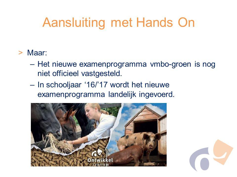 Aansluiting met Hands On >Maar: –Het nieuwe examenprogramma vmbo-groen is nog niet officieel vastgesteld. –In schooljaar '16/'17 wordt het nieuwe exam