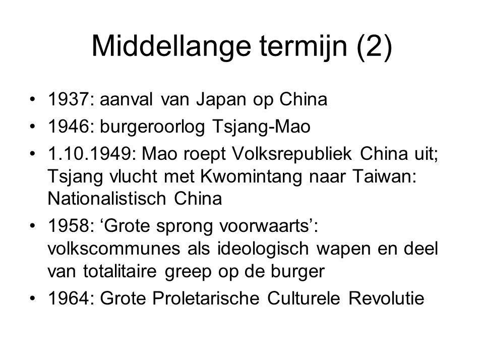 Middellange termijn (2) 1937: aanval van Japan op China 1946: burgeroorlog Tsjang-Mao 1.10.1949: Mao roept Volksrepubliek China uit; Tsjang vlucht met Kwomintang naar Taiwan: Nationalistisch China 1958: 'Grote sprong voorwaarts': volkscommunes als ideologisch wapen en deel van totalitaire greep op de burger 1964: Grote Proletarische Culturele Revolutie