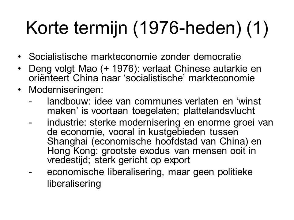 Korte termijn (1976-heden) (1) Socialistische markteconomie zonder democratie Deng volgt Mao (+ 1976): verlaat Chinese autarkie en oriënteert China naar 'socialistische' markteconomie Moderniseringen: -landbouw: idee van communes verlaten en 'winst maken' is voortaan toegelaten; plattelandsvlucht -industrie: sterke modernisering en enorme groei van de economie, vooral in kustgebieden tussen Shanghai (economische hoofdstad van China) en Hong Kong: grootste exodus van mensen ooit in vredestijd; sterk gericht op export -economische liberalisering, maar geen politieke liberalisering