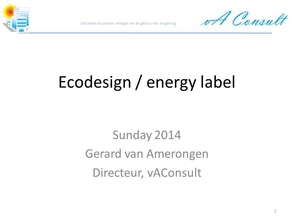 Adviezen duurzame energie en de gebouwde omgeving Ecodesign / energy label Sunday 2014 Gerard van Amerongen Directeur, vAConsult 1