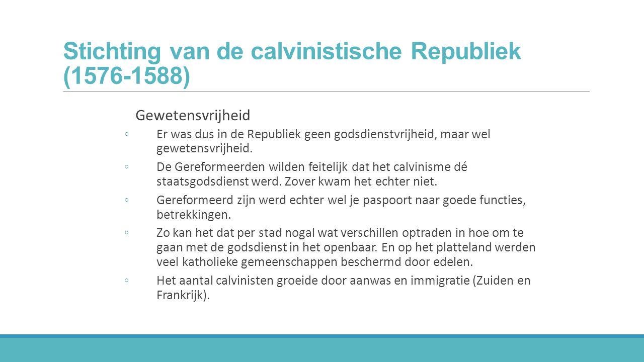 Stichting van de calvinistische Republiek (1576-1588) Gewetensvrijheid ◦Er was dus in de Republiek geen godsdienstvrijheid, maar wel gewetensvrijheid.