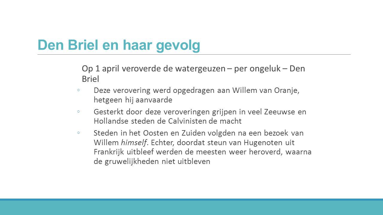 Den Briel en haar gevolg Op 1 april veroverde de watergeuzen – per ongeluk – Den Briel ◦Deze verovering werd opgedragen aan Willem van Oranje, hetgeen