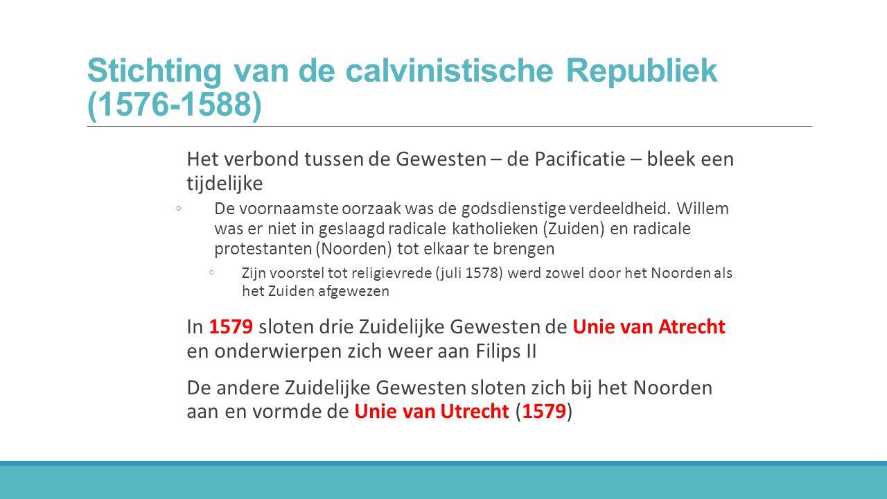 Stichting van de calvinistische Republiek (1576-1588) Het verbond tussen de Gewesten – de Pacificatie – bleek een tijdelijke ◦De voornaamste oorzaak w