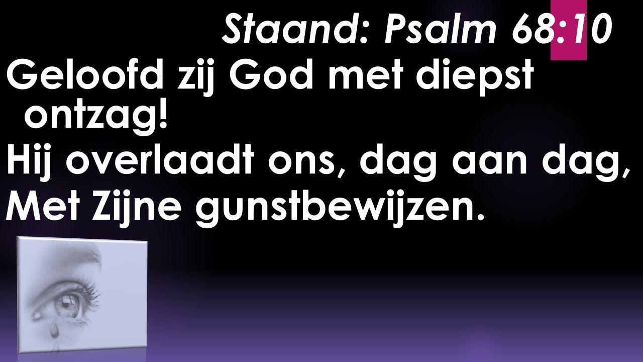 Staand: Psalm 68:10 Geloofd zij God met diepst ontzag! Hij overlaadt ons, dag aan dag, Met Zijne gunstbewijzen.