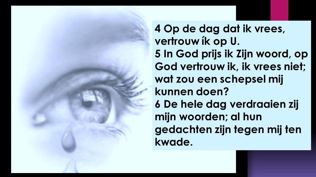 4 Op de dag dat ik vrees, vertrouw ík op U. 5 In God prijs ik Zijn woord, op God vertrouw ik, ik vrees niet; wat zou een schepsel mij kunnen doen? 6 D