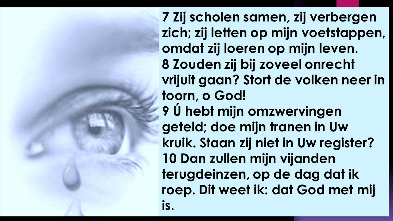 7 Zij scholen samen, zij verbergen zich; zij letten op mijn voetstappen, omdat zij loeren op mijn leven. 8 Zouden zij bij zoveel onrecht vrijuit gaan?