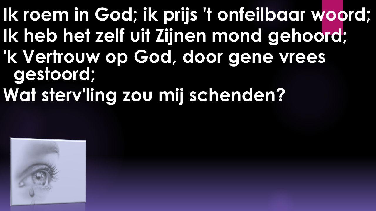 Ik roem in God; ik prijs 't onfeilbaar woord; Ik heb het zelf uit Zijnen mond gehoord; 'k Vertrouw op God, door gene vrees gestoord; Wat sterv'ling zo