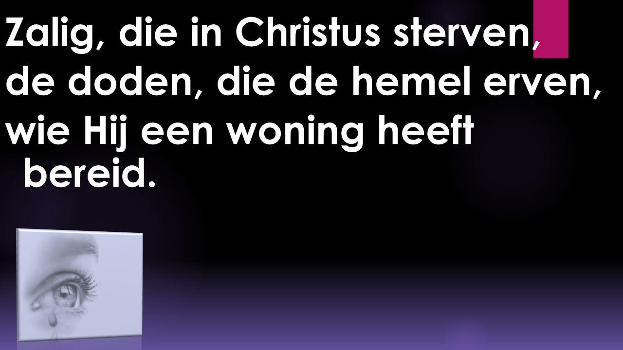 Zalig, die in Christus sterven, de doden, die de hemel erven, wie Hij een woning heeft bereid.