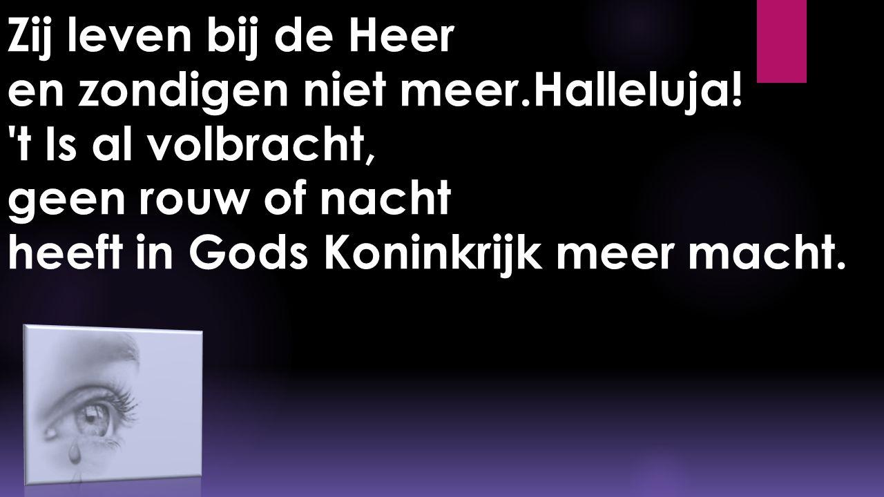 Zij leven bij de Heer en zondigen niet meer.Halleluja! 't Is al volbracht, geen rouw of nacht heeft in Gods Koninkrijk meer macht.