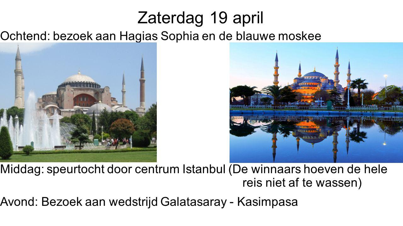 Zaterdag 19 april Ochtend: bezoek aan Hagias Sophia en de blauwe moskee Middag: speurtocht door centrum Istanbul (De winnaars hoeven de hele reis niet af te wassen) Avond: Bezoek aan wedstrijd Galatasaray - Kasimpasa