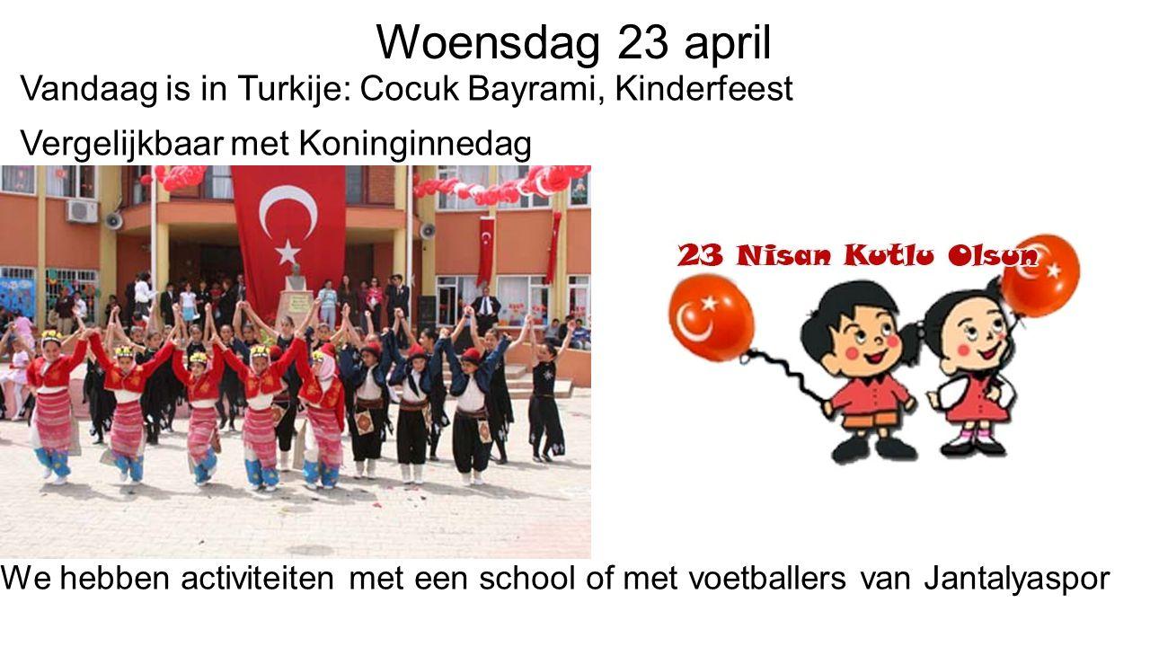 Woensdag 23 april Vandaag is in Turkije: Cocuk Bayrami, Kinderfeest Vergelijkbaar met Koninginnedag We hebben activiteiten met een school of met voetballers van Jantalyaspor