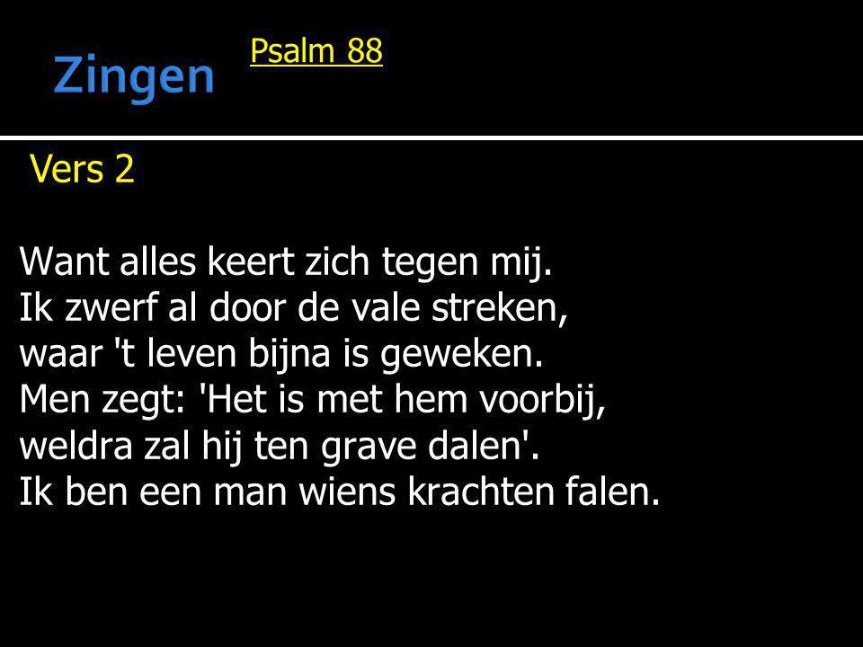 Psalm 88 Vers 2 Want alles keert zich tegen mij. Ik zwerf al door de vale streken, waar 't leven bijna is geweken. Men zegt: 'Het is met hem voorbij,