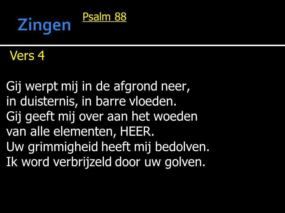 Psalm 88 Vers 4 Gij werpt mij in de afgrond neer, in duisternis, in barre vloeden. Gij geeft mij over aan het woeden van alle elementen, HEER. Uw grim