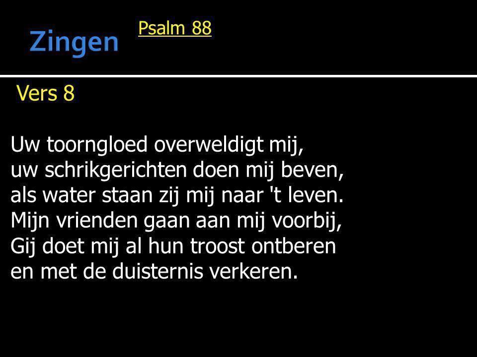 Psalm 88 Vers 8 Uw toorngloed overweldigt mij, uw schrikgerichten doen mij beven, als water staan zij mij naar 't leven. Mijn vrienden gaan aan mij vo