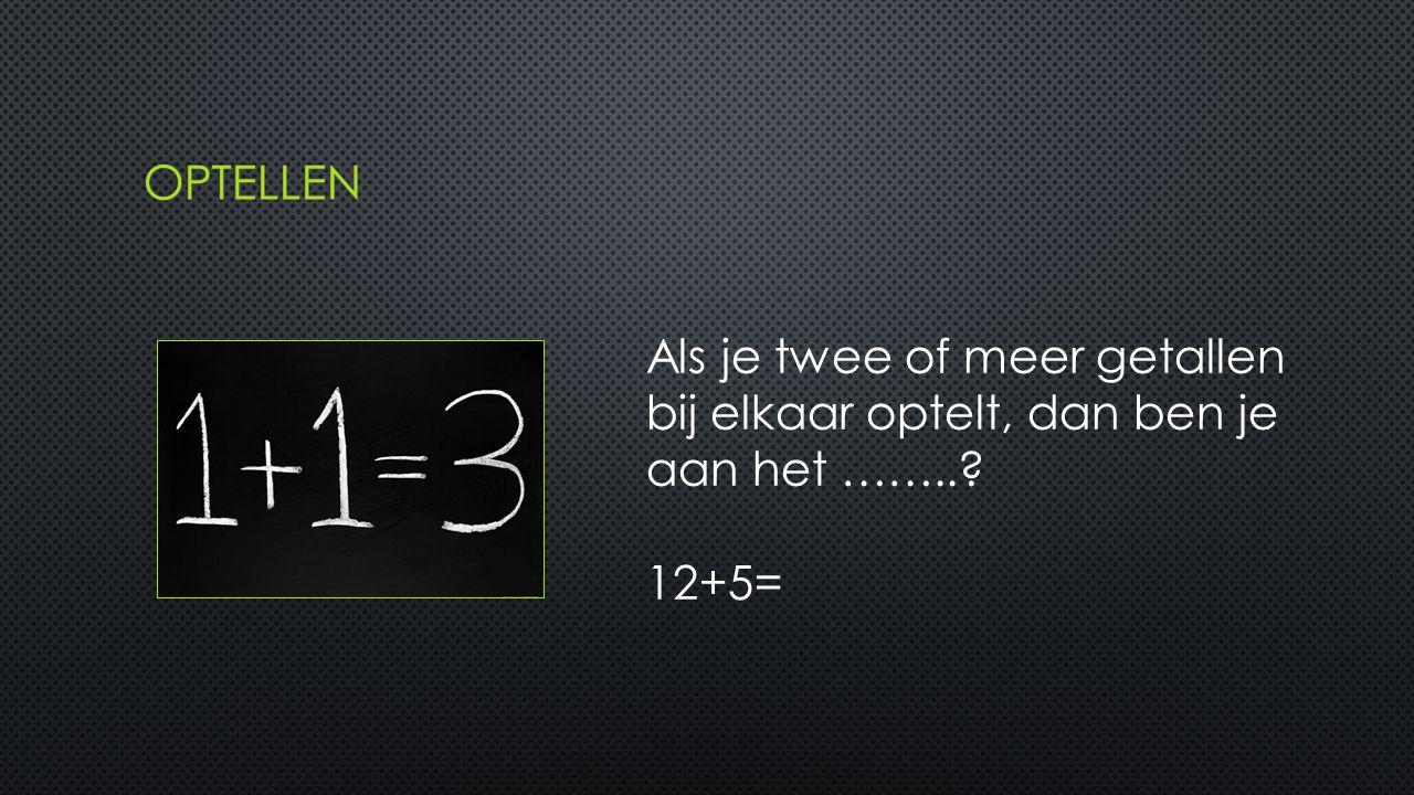 Als je twee of meer getallen bij elkaar optelt, dan ben je aan het …….. 12+5=