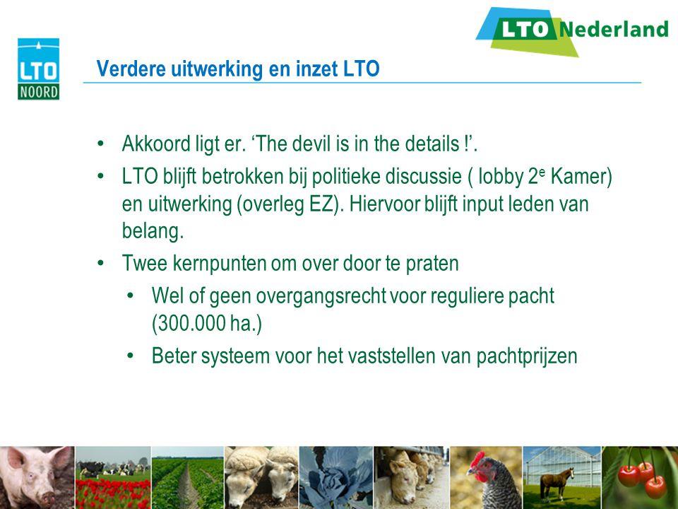 Verdere uitwerking en inzet LTO Akkoord ligt er. 'The devil is in the details !'. LTO blijft betrokken bij politieke discussie ( lobby 2 e Kamer) en u