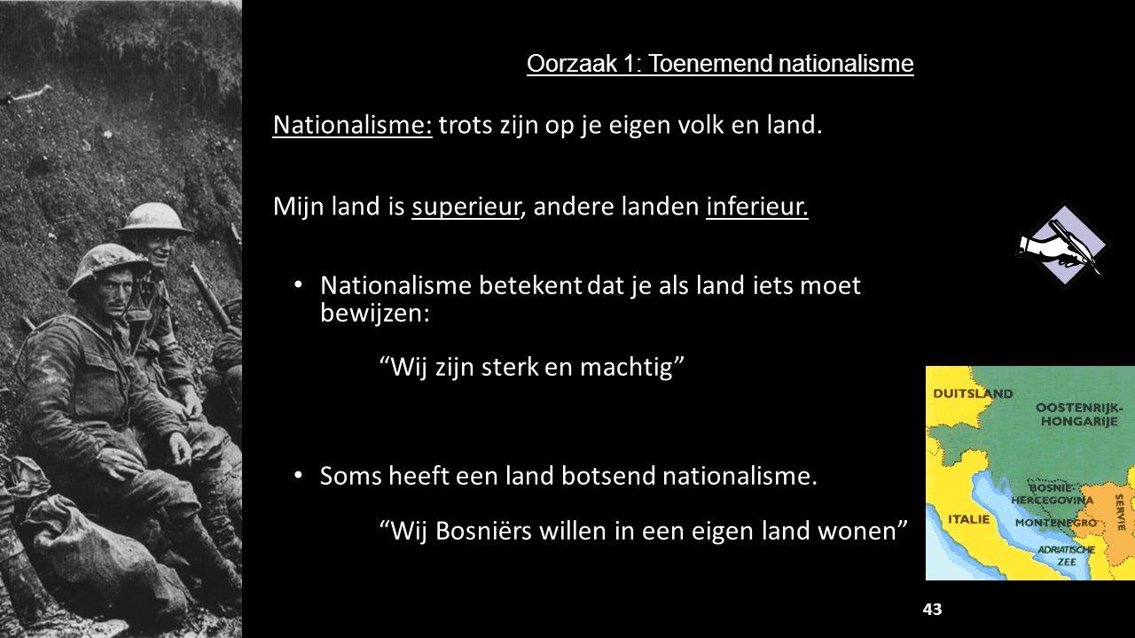 Nationalisme: trots zijn op je eigen volk en land. Mijn land is superieur, andere landen inferieur. Oorzaak 1: Toenemend nationalisme 43 Nationalisme