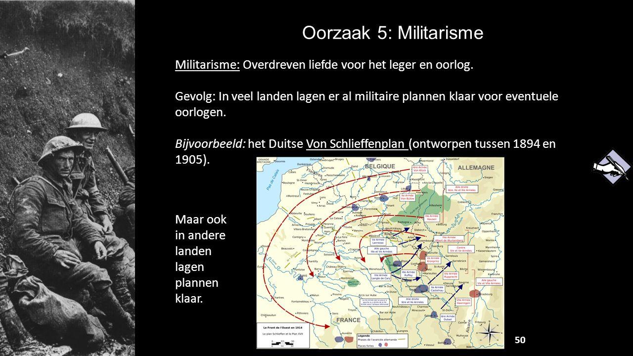 Oorzaak 5: Militarisme Militarisme: Overdreven liefde voor het leger en oorlog. Gevolg: In veel landen lagen er al militaire plannen klaar voor eventu