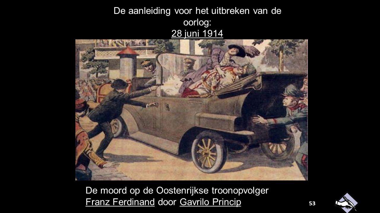 De aanleiding voor het uitbreken van de oorlog: 28 juni 1914 De moord op de Oostenrijkse troonopvolger Franz Ferdinand door Gavrilo Princip 53