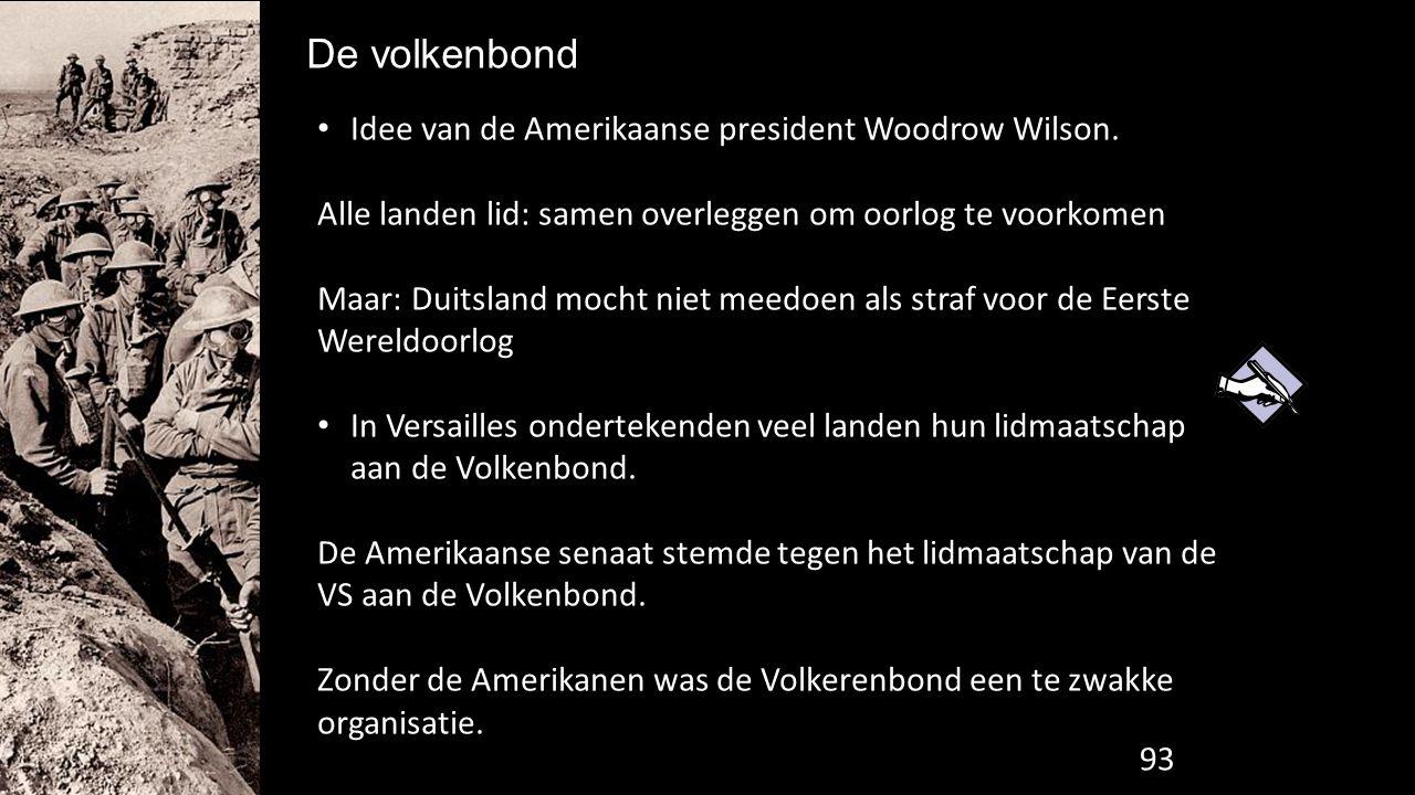 De volkenbond 102 Idee van de Amerikaanse president Woodrow Wilson. Alle landen lid: samen overleggen om oorlog te voorkomen Maar: Duitsland mocht nie