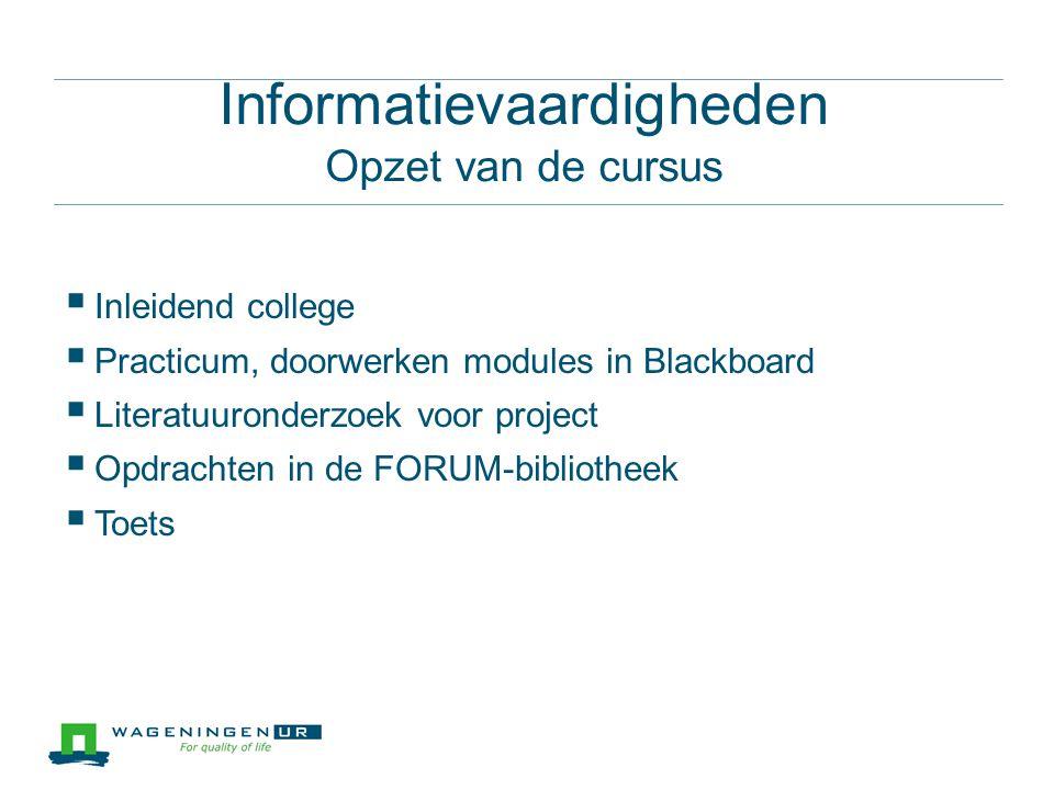 Informatievaardigheden Opzet van de cursus  Inleidend college  Practicum, doorwerken modules in Blackboard  Literatuuronderzoek voor project  Opdrachten in de FORUM-bibliotheek  Toets