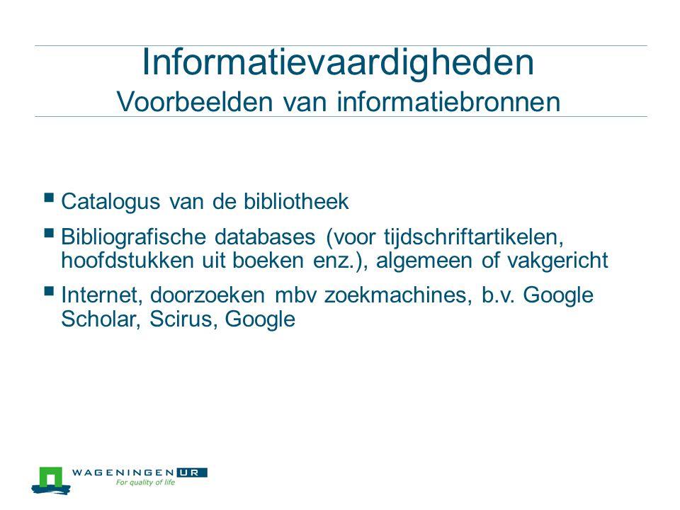 Informatievaardigheden Voorbeelden van informatiebronnen  Catalogus van de bibliotheek  Bibliografische databases (voor tijdschriftartikelen, hoofdstukken uit boeken enz.), algemeen of vakgericht  Internet, doorzoeken mbv zoekmachines, b.v.