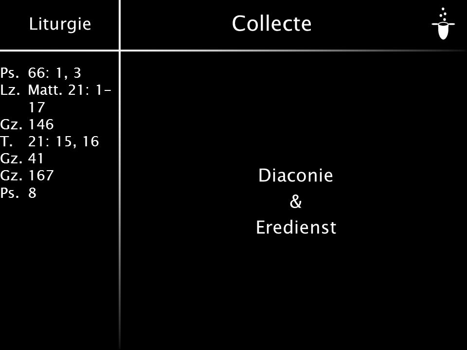 Liturgie Ps.66: 1, 3 Lz.Matt. 21: 1- 17 Gz.146 T.21: 15, 16 Gz.41 Gz.167 Ps.8 Collecte Diaconie & Eredienst