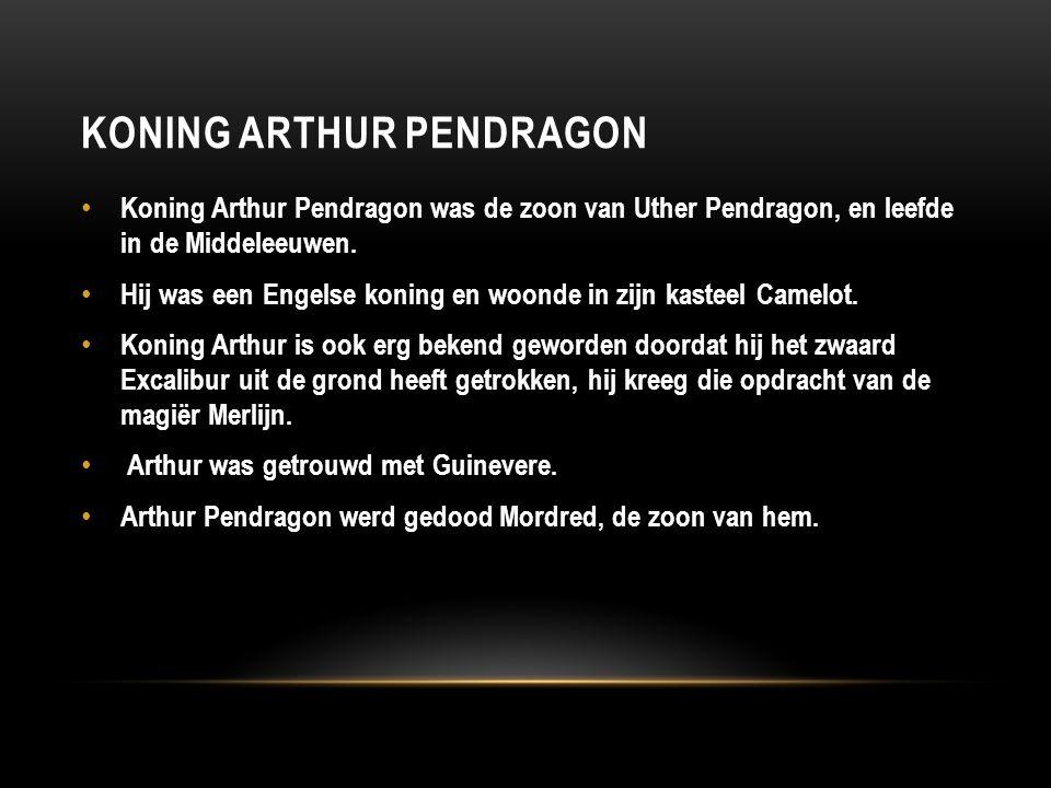 KONING ARTHUR PENDRAGON Koning Arthur Pendragon was de zoon van Uther Pendragon, en leefde in de Middeleeuwen. Hij was een Engelse koning en woonde in