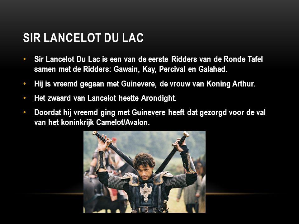 SIR LANCELOT DU LAC Sir Lancelot Du Lac is een van de eerste Ridders van de Ronde Tafel samen met de Ridders: Gawain, Kay, Percival en Galahad. Hij is