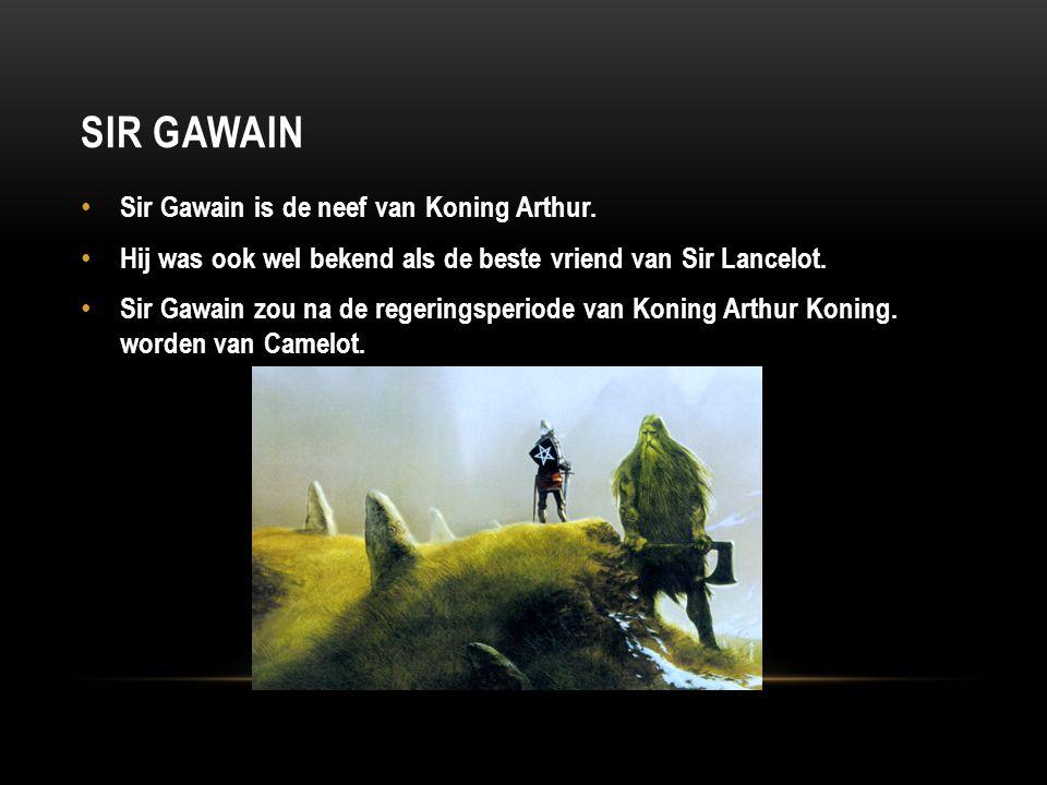 SIR GAWAIN Sir Gawain is de neef van Koning Arthur. Hij was ook wel bekend als de beste vriend van Sir Lancelot. Sir Gawain zou na de regeringsperiode