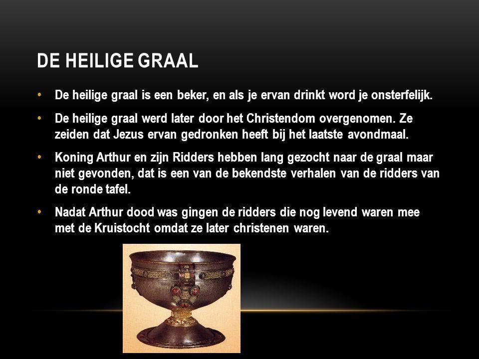 DE HEILIGE GRAAL De heilige graal is een beker, en als je ervan drinkt word je onsterfelijk. De heilige graal werd later door het Christendom overgeno