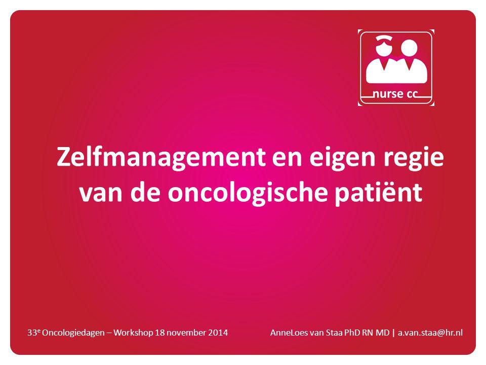 Zelfmanagement en eigen regie van de oncologische patiënt 33 e Oncologiedagen – Workshop 18 november 2014 AnneLoes van Staa PhD RN MD   a.van.staa@hr.
