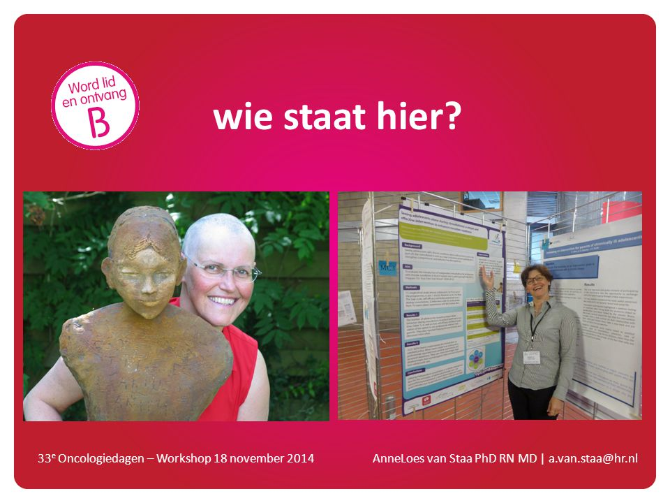 wie staat hier? 33 e Oncologiedagen – Workshop 18 november 2014 AnneLoes van Staa PhD RN MD   a.van.staa@hr.nl