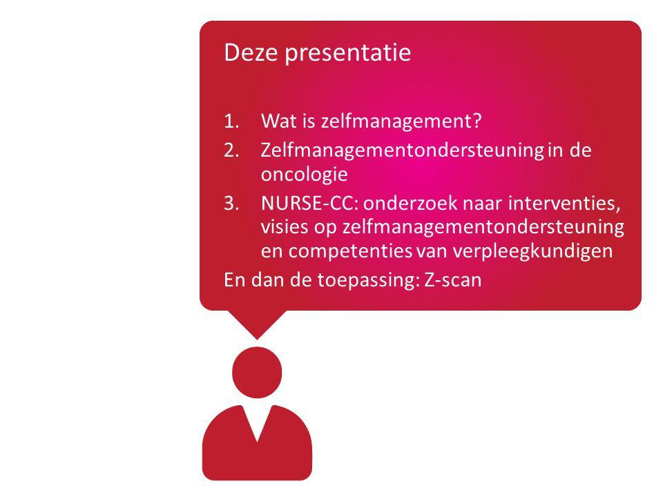Deze presentatie 1.Wat is zelfmanagement? 2.Zelfmanagementondersteuning in de oncologie 3.NURSE-CC: onderzoek naar interventies, visies op zelfmanagem