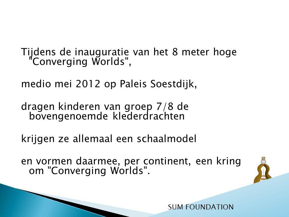 Tijdens de inauguratie van het 8 meter hoge Converging Worlds , medio mei 2012 op Paleis Soestdijk, dragen kinderen van groep 7/8 de bovengenoemde klederdrachten krijgen ze allemaal een schaalmodel en vormen daarmee, per continent, een kring om Converging Worlds .