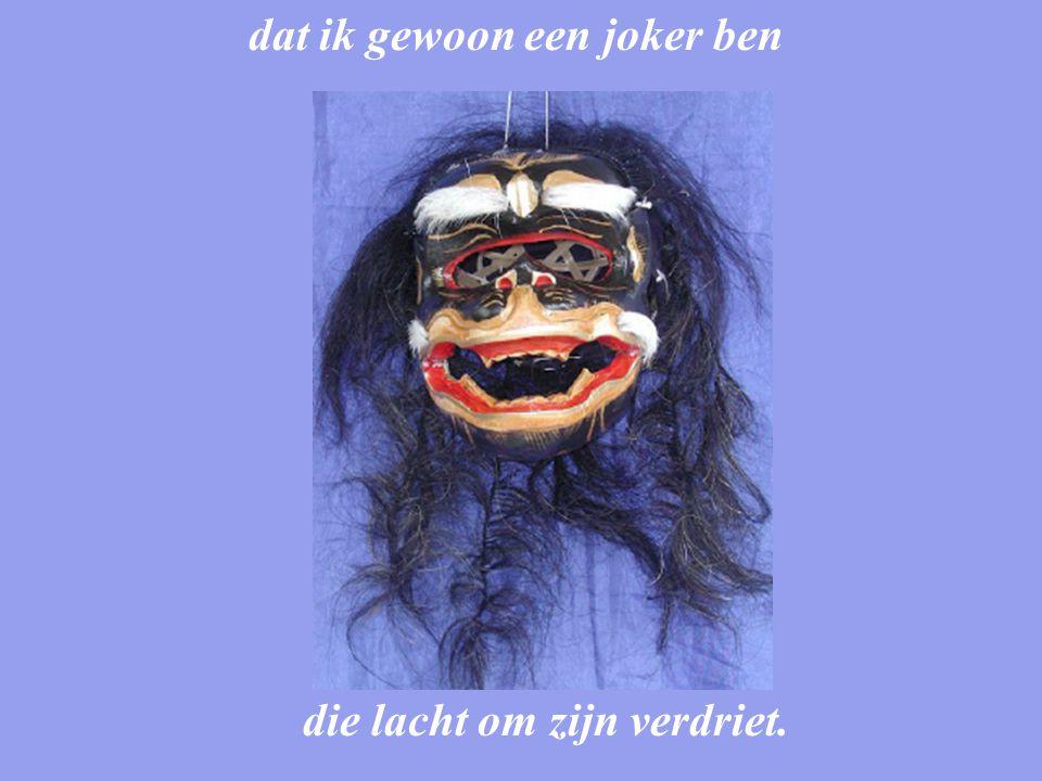 dat ik gewoon een joker ben die lacht om zijn verdriet.