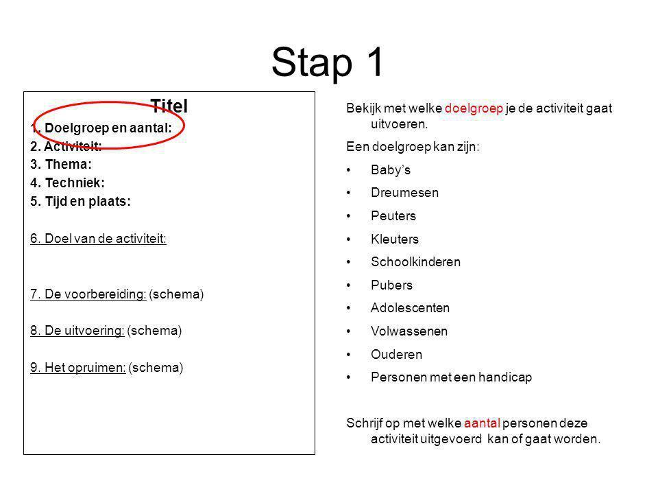 Stap 1 Titel 1. Doelgroep en aantal: 2. Activiteit: 3. Thema: 4. Techniek: 5. Tijd en plaats: 6. Doel van de activiteit: 7. De voorbereiding: (schema)