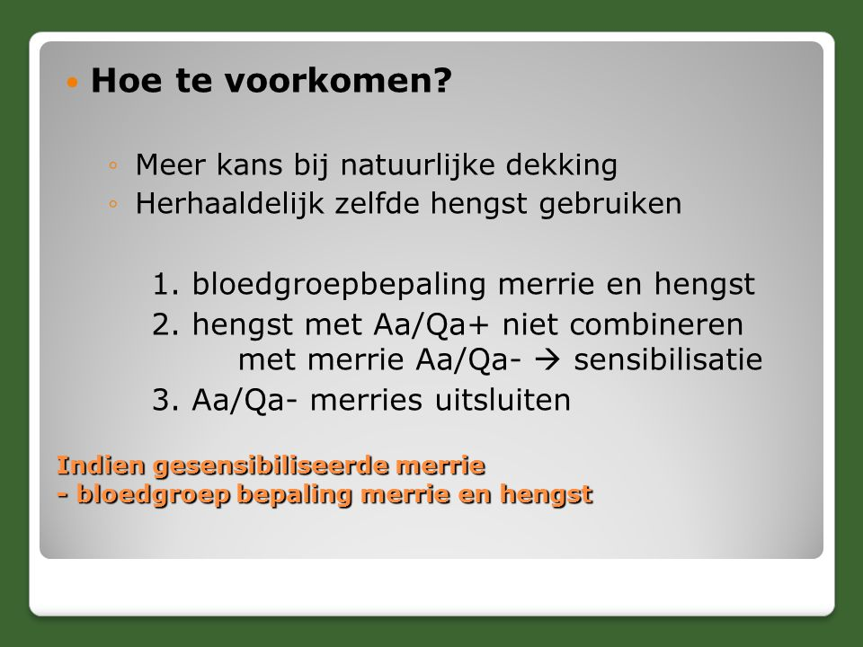 Indien gesensibiliseerde merrie - bloedgroep bepaling merrie en hengst Hoe te voorkomen? ◦Meer kans bij natuurlijke dekking ◦Herhaaldelijk zelfde heng