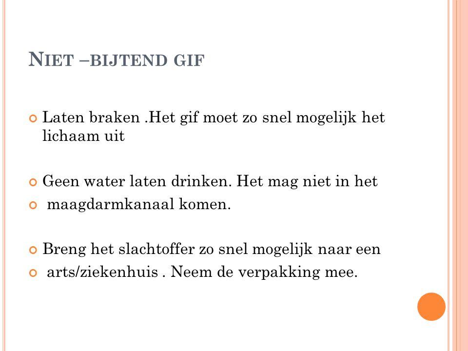 N IET – BIJTEND GIF Laten braken.Het gif moet zo snel mogelijk het lichaam uit Geen water laten drinken. Het mag niet in het maagdarmkanaal komen. Bre