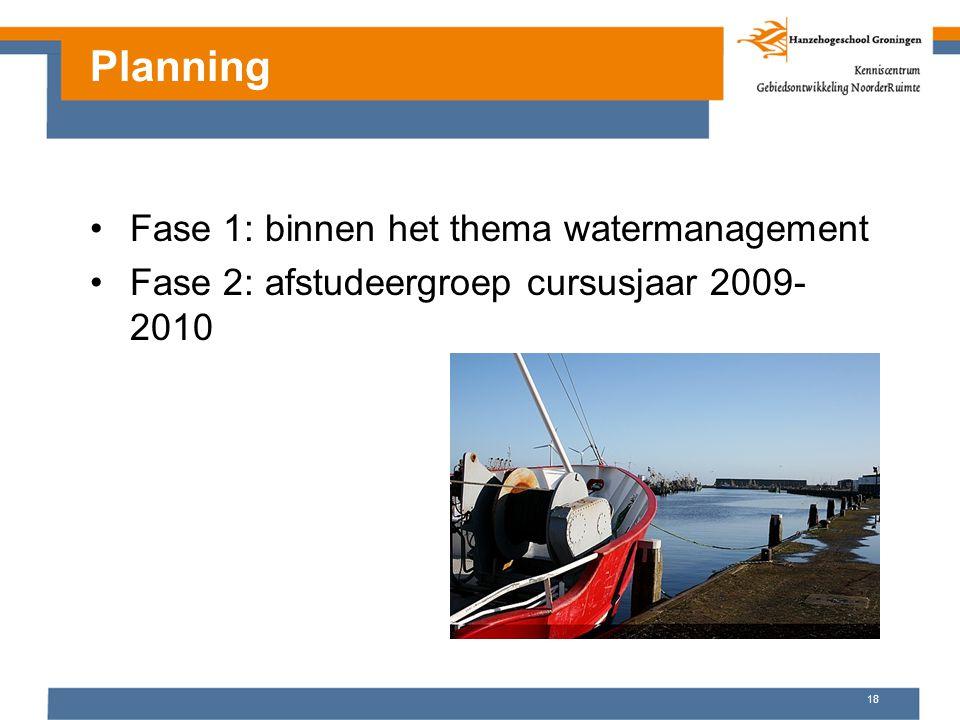 18 Fase 1: binnen het thema watermanagement Fase 2: afstudeergroep cursusjaar 2009- 2010 Planning