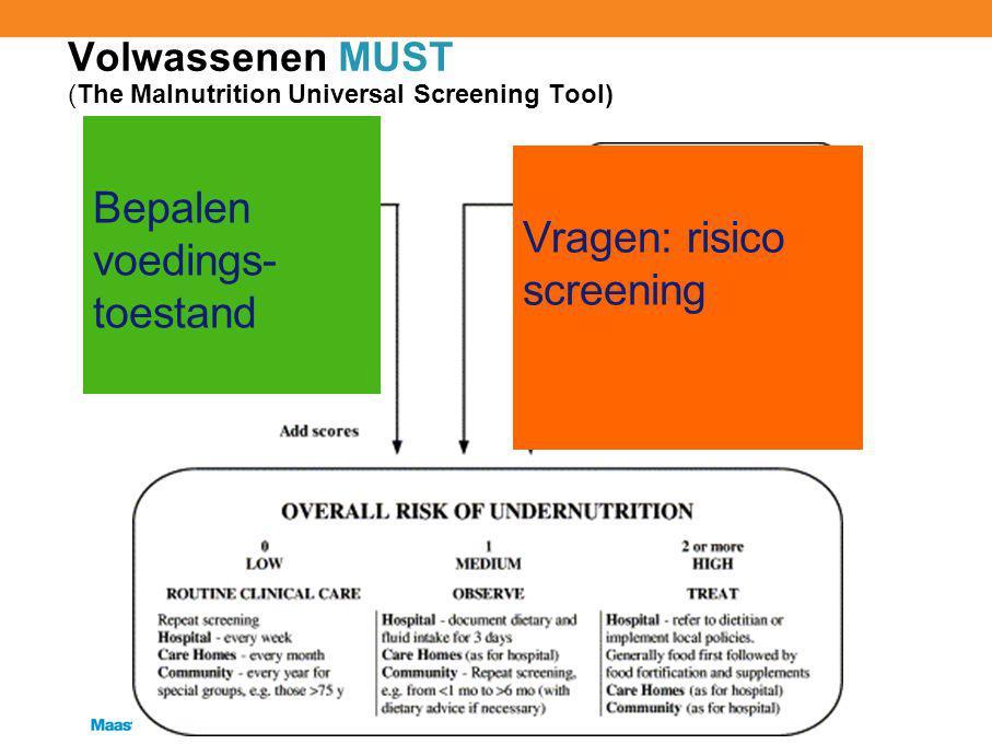 Volwassenen MUST (The Malnutrition Universal Screening Tool) Bepalen voedings- toestand Vragen: risico screening