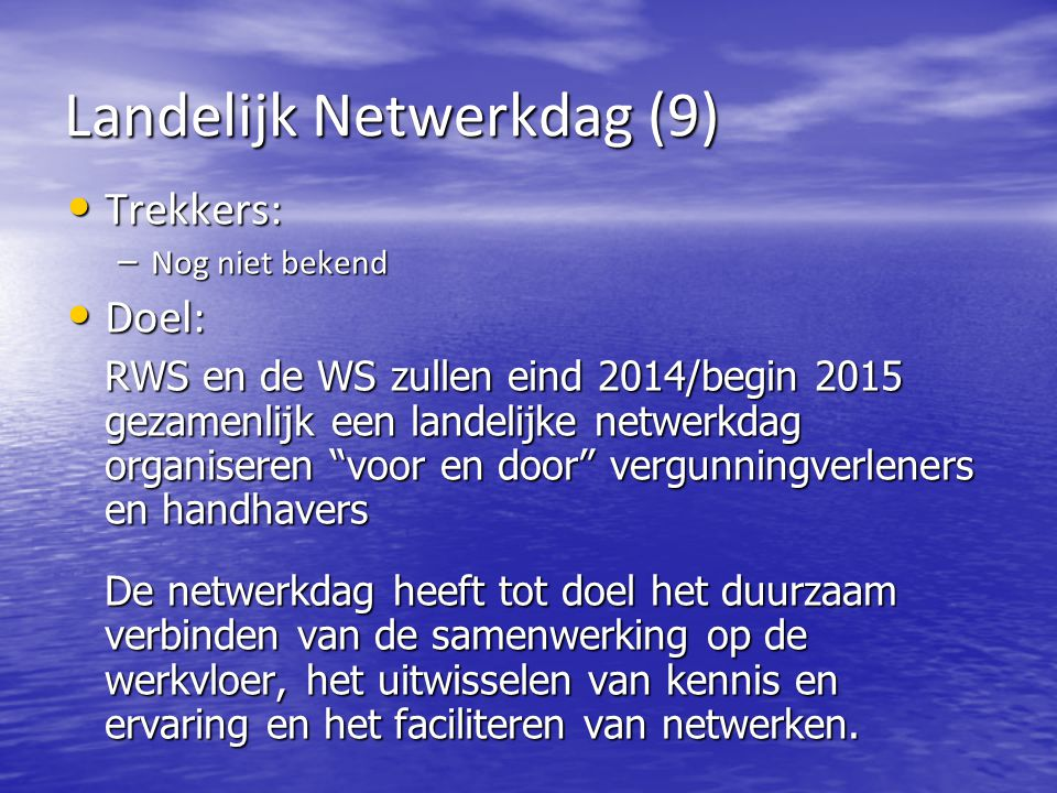 Landelijk Netwerkdag (9) Trekkers: Trekkers: – Nog niet bekend Doel: Doel: RWS en de WS zullen eind 2014/begin 2015 gezamenlijk een landelijke netwerkdag organiseren voor en door vergunningverleners en handhavers De netwerkdag heeft tot doel het duurzaam verbinden van de samenwerking op de werkvloer, het uitwisselen van kennis en ervaring en het faciliteren van netwerken.