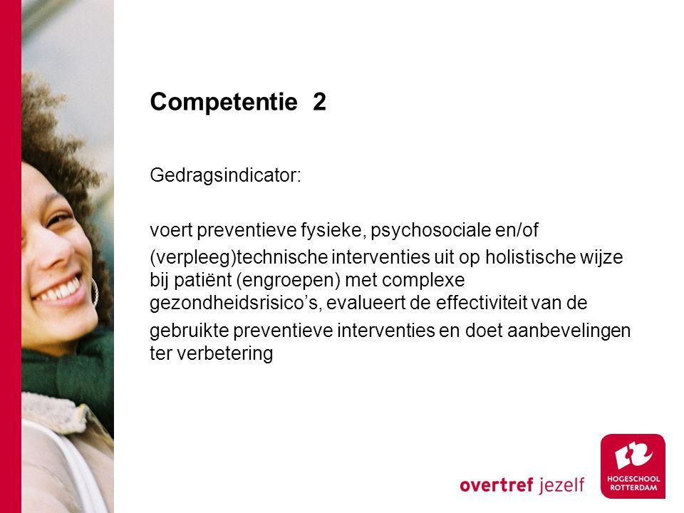 Competentie 2 Gedragsindicator: voert preventieve fysieke, psychosociale en/of (verpleeg)technische interventies uit op holistische wijze bij patiënt (engroepen) met complexe gezondheidsrisico's, evalueert de effectiviteit van de gebruikte preventieve interventies en doet aanbevelingen ter verbetering
