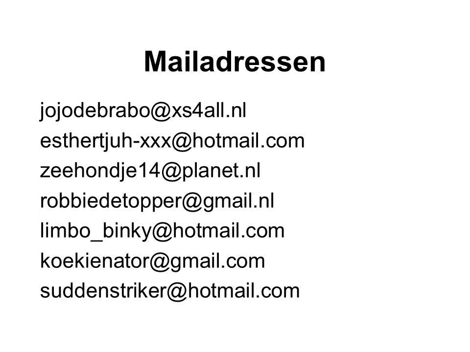 Mailadressen jojodebrabo@xs4all.nl esthertjuh-xxx@hotmail.com zeehondje14@planet.nl robbiedetopper@gmail.nl limbo_binky@hotmail.com koekienator@gmail.com suddenstriker@hotmail.com