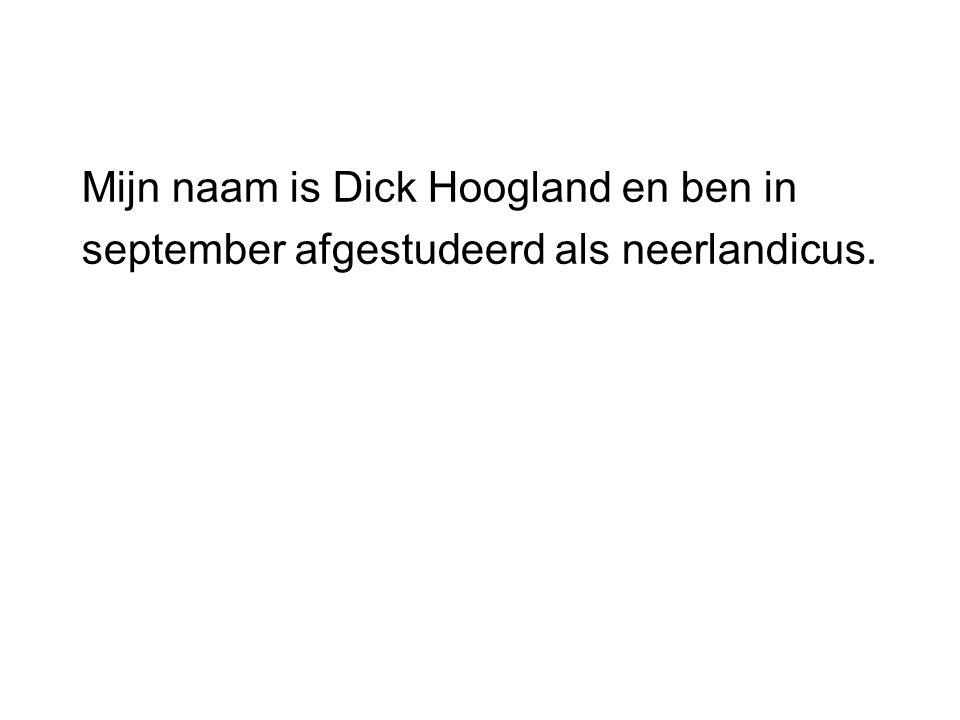 Mijn naam is Dick Hoogland en ben in september afgestudeerd als neerlandicus.