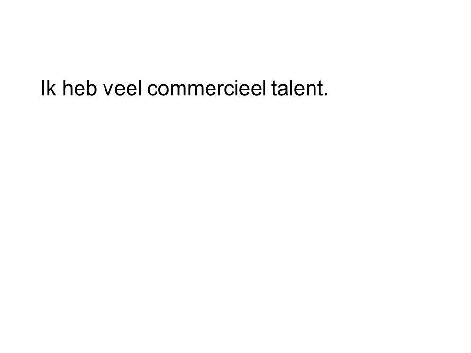 Ik heb veel commercieel talent.
