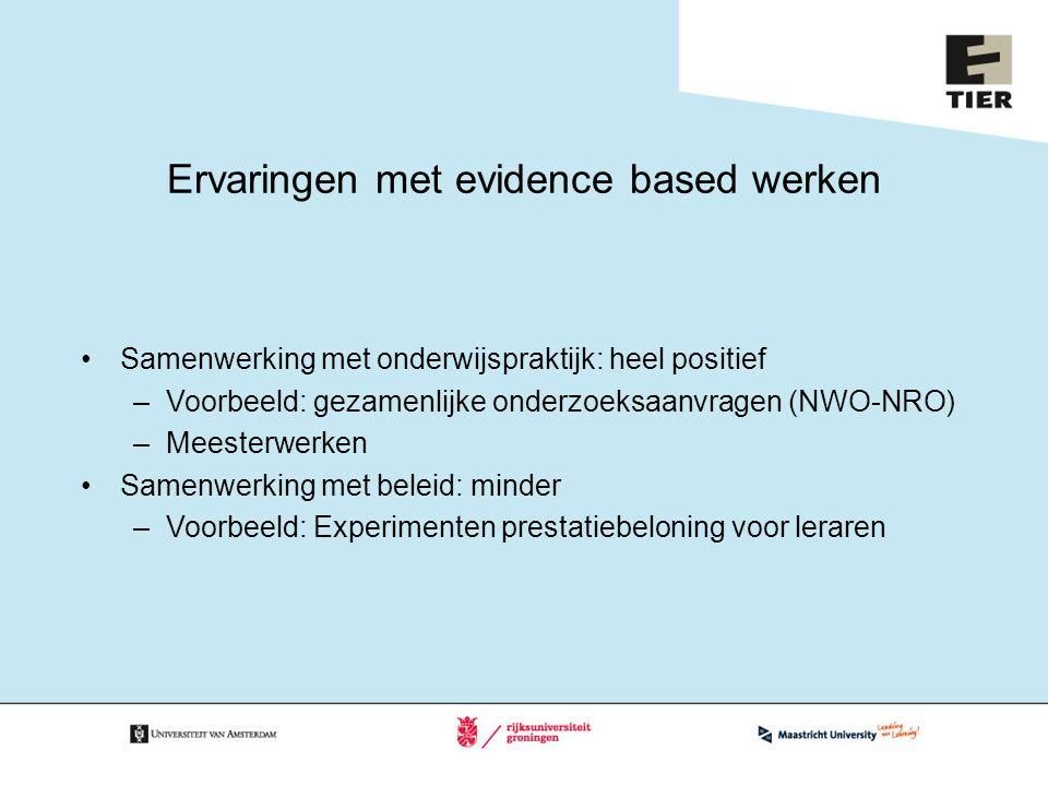 Ervaringen met evidence based werken Samenwerking met onderwijspraktijk: heel positief –Voorbeeld: gezamenlijke onderzoeksaanvragen (NWO-NRO) –Meesterwerken Samenwerking met beleid: minder –Voorbeeld: Experimenten prestatiebeloning voor leraren