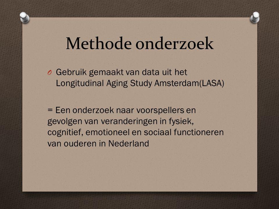 Methode onderzoek O Gebruik gemaakt van data uit het Longitudinal Aging Study Amsterdam(LASA) = Een onderzoek naar voorspellers en gevolgen van veranderingen in fysiek, cognitief, emotioneel en sociaal functioneren van ouderen in Nederland