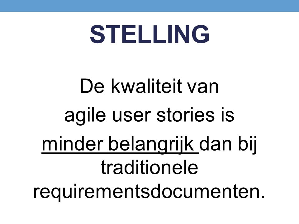 STELLING De kwaliteit van agile user stories is minder belangrijk dan bij traditionele requirementsdocumenten.